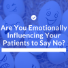 Are You Emotionally Influencing Your Patients to Say No? Thumbnail